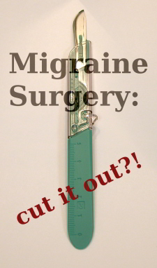 Migraine Surgery - cut it out?!