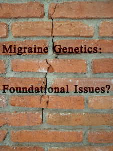 Migraine Genetics: Foundational Issues?